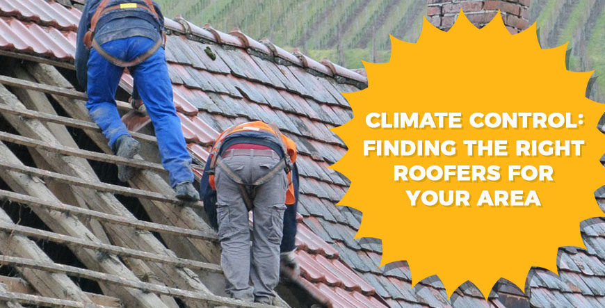 Climate Control Finding The Right Roofers For Your Area